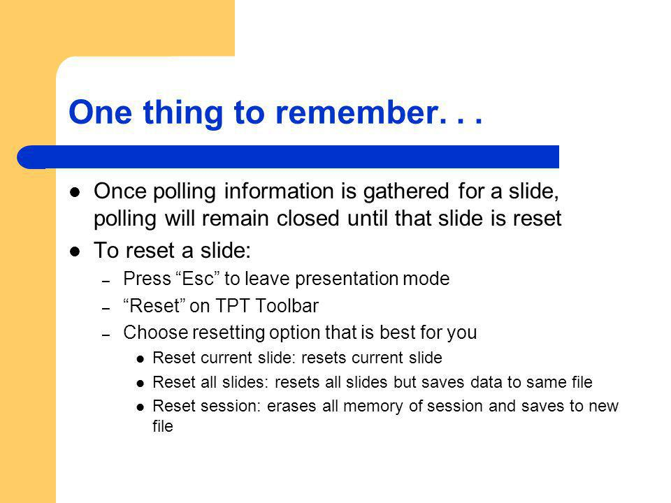 One thing to remember... Once polling information is gathered for a slide, polling will remain closed until that slide is reset To reset a slide: – Pr
