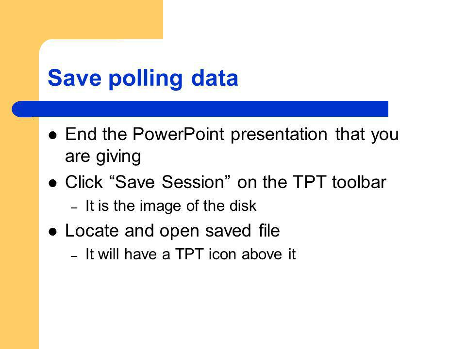 Save polling data End the PowerPoint presentation that you are giving Click Save Session on the TPT toolbar – It is the image of the disk Locate and o