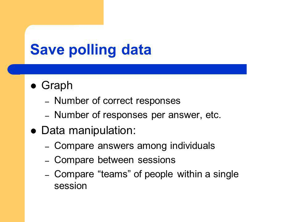 Save polling data Graph – Number of correct responses – Number of responses per answer, etc. Data manipulation: – Compare answers among individuals –