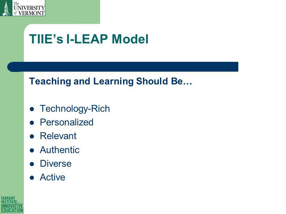 TIIEs I-LEAP Model Teaching and Learning Should Be… Technology-Rich Personalized Relevant Authentic Diverse Active