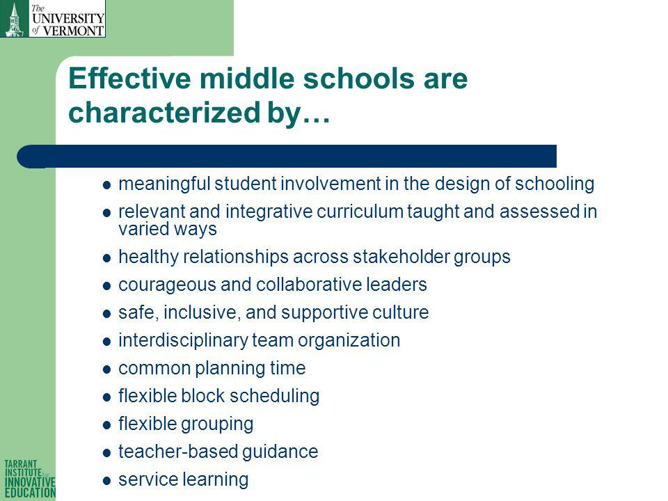 Effective middle schools are characterized by… meaningful student involvement in the design of schooling relevant and integrative curriculum taught and assessed in varied ways healthy relationships across stakeholder groups courageous and collaborative leaders safe, inclusive, and supportive culture interdisciplinary team organization common planning time flexible block scheduling flexible grouping teacher-based guidance service learning