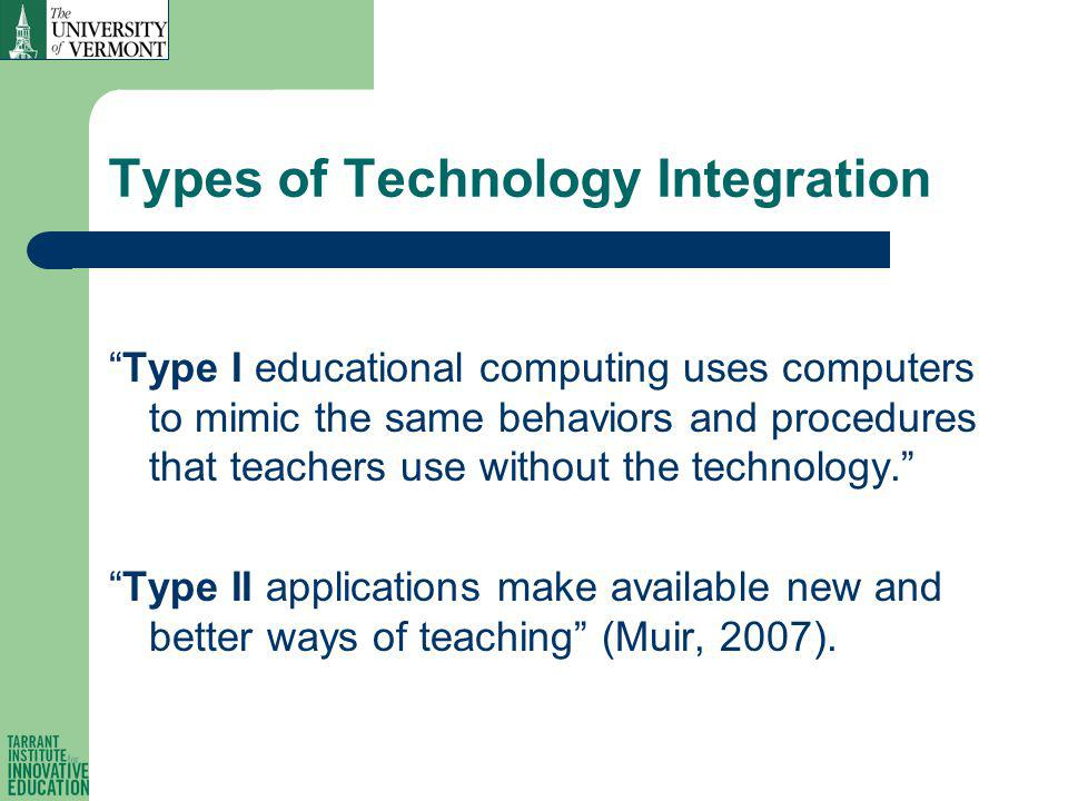 Types of Technology Integration Type I educational computing uses computers to mimic the same behaviors and procedures that teachers use without the technology.