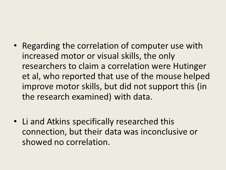 Regarding the correlation of computer use with increased motor or visual skills, the only researchers to claim a correlation were Hutinger et al, who reported that use of the mouse helped improve motor skills, but did not support this (in the research examined) with data.