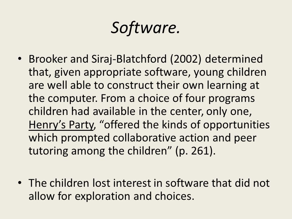 Software. Brooker and Siraj-Blatchford (2002) determined that, given appropriate software, young children are well able to construct their own learnin