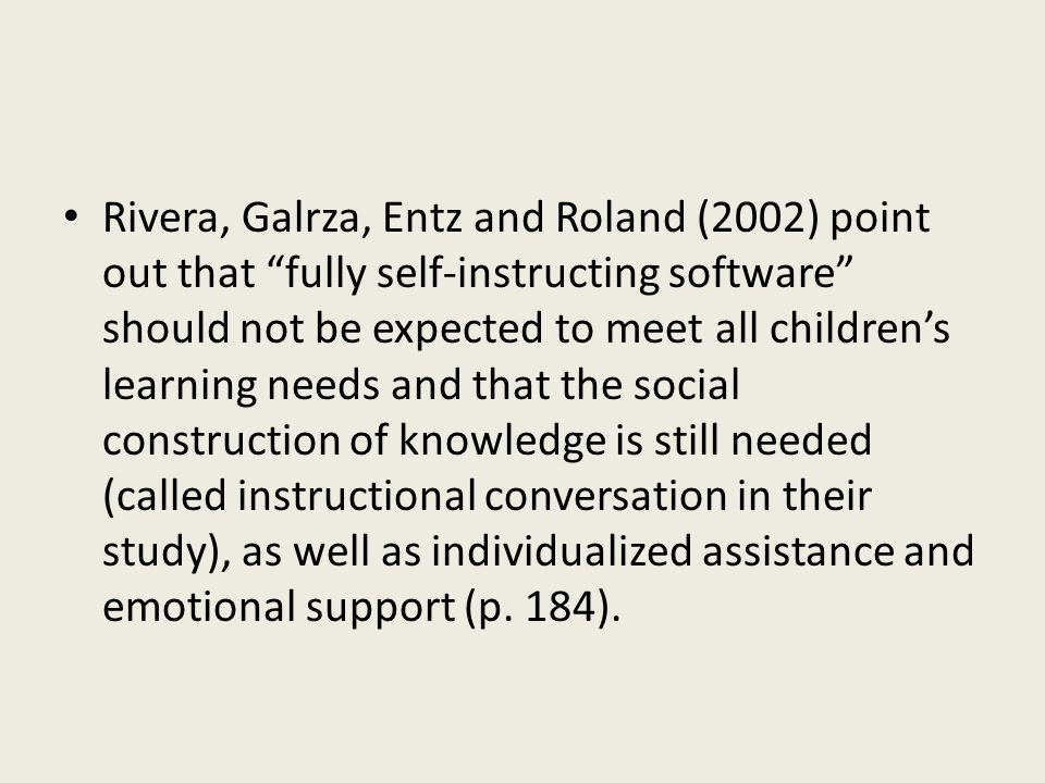 Rivera, Galrza, Entz and Roland (2002) point out that fully self-instructing software should not be expected to meet all childrens learning needs and that the social construction of knowledge is still needed (called instructional conversation in their study), as well as individualized assistance and emotional support (p.