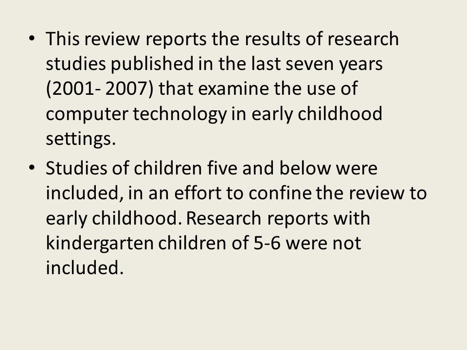 This review reports the results of research studies published in the last seven years (2001- 2007) that examine the use of computer technology in early childhood settings.