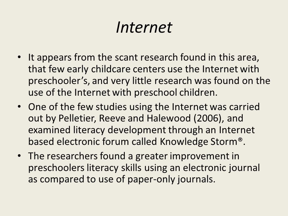 Internet It appears from the scant research found in this area, that few early childcare centers use the Internet with preschoolers, and very little research was found on the use of the Internet with preschool children.
