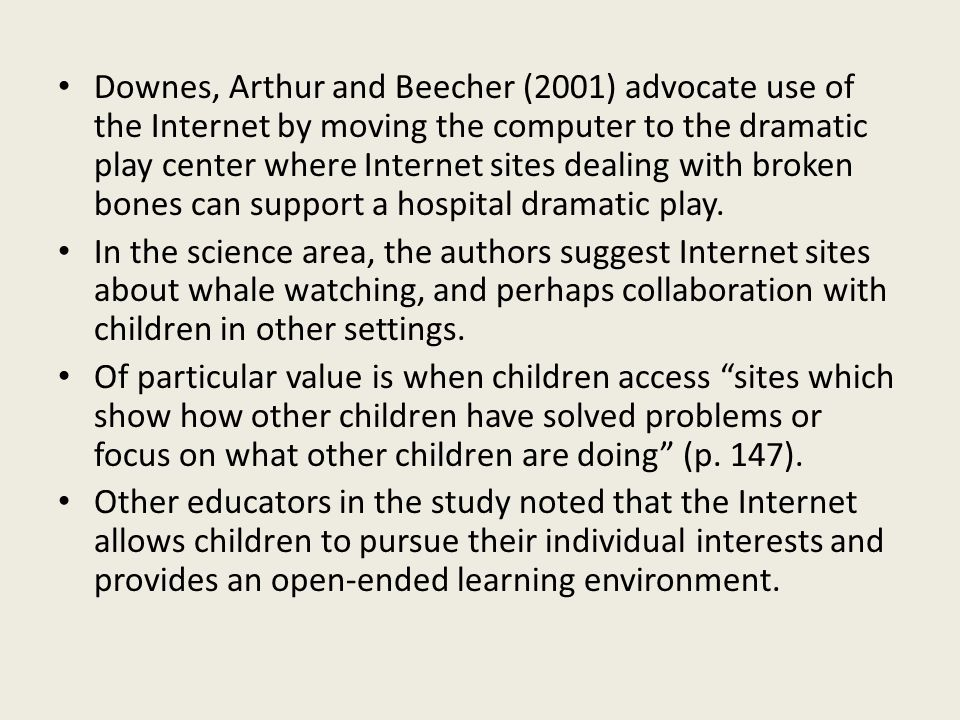 Downes, Arthur and Beecher (2001) advocate use of the Internet by moving the computer to the dramatic play center where Internet sites dealing with broken bones can support a hospital dramatic play.