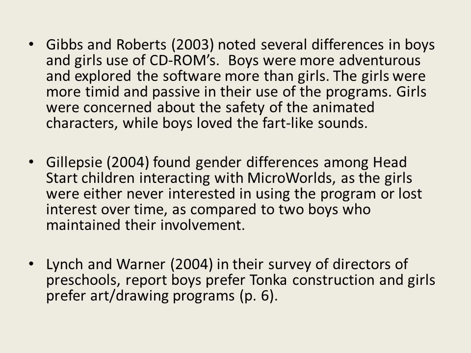 Gibbs and Roberts (2003) noted several differences in boys and girls use of CD-ROMs. Boys were more adventurous and explored the software more than gi