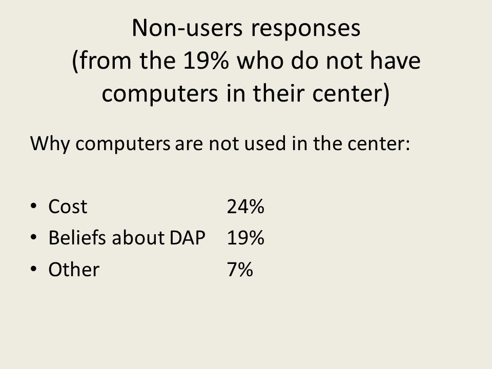 Non-users responses (from the 19% who do not have computers in their center) Why computers are not used in the center: Cost 24% Beliefs about DAP 19% Other7%