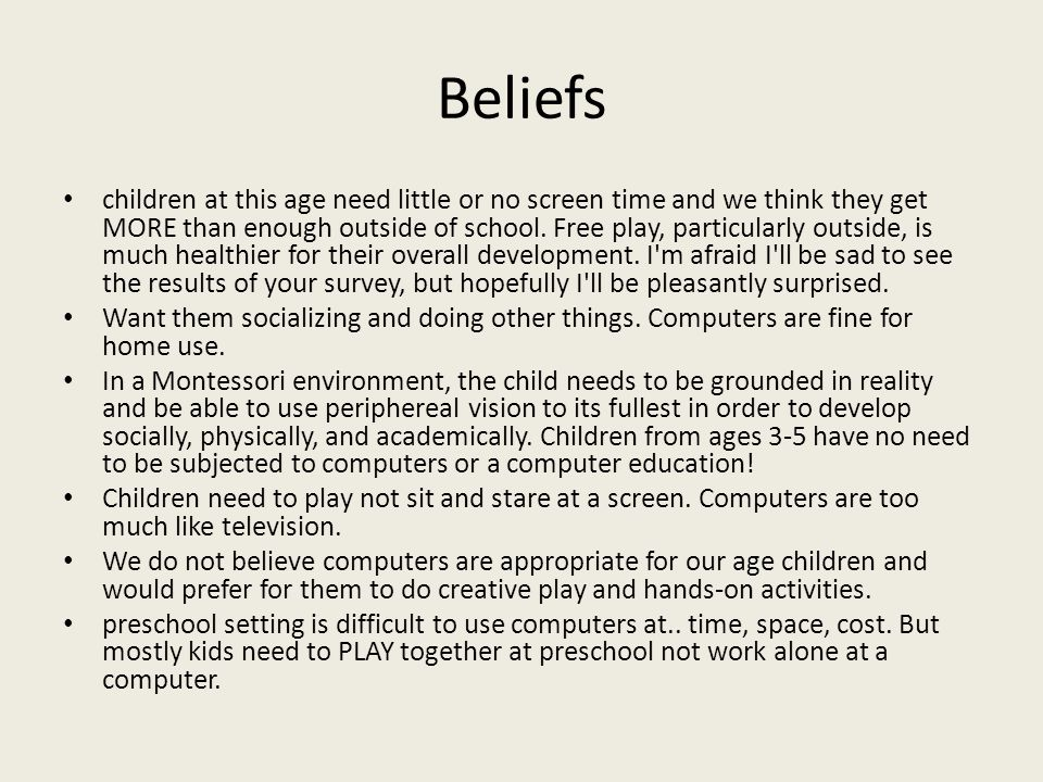 Beliefs children at this age need little or no screen time and we think they get MORE than enough outside of school.