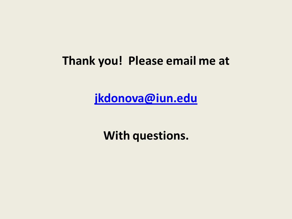 Thank you! Please email me at jkdonova@iun.edu With questions.