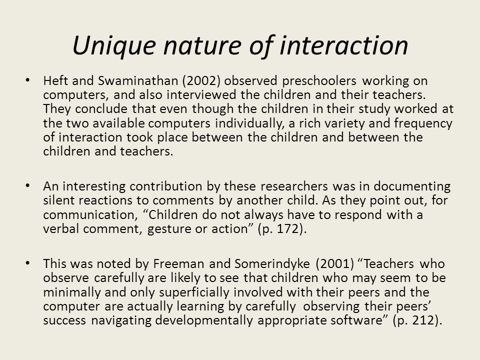 Unique nature of interaction Heft and Swaminathan (2002) observed preschoolers working on computers, and also interviewed the children and their teach