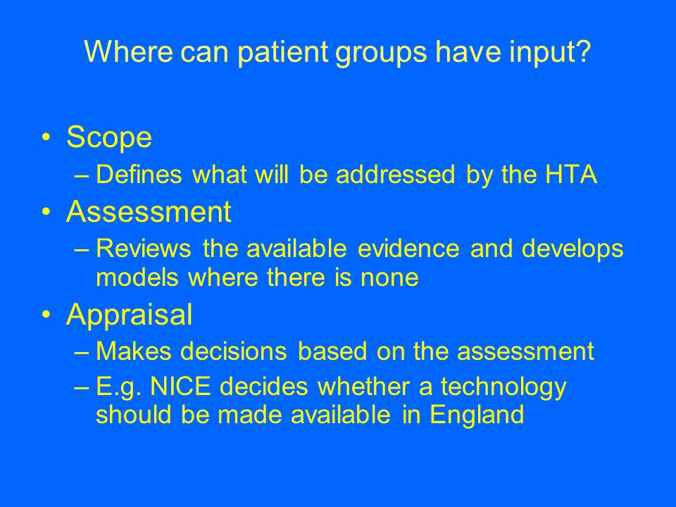 Where can patient groups have input? Scope –Defines what will be addressed by the HTA Assessment –Reviews the available evidence and develops models w