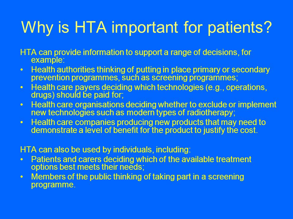 Why is HTA important for patients? HTA can provide information to support a range of decisions, for example: Health authorities thinking of putting in