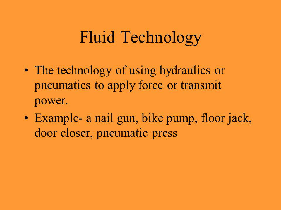 Fluid Technology The technology of using hydraulics or pneumatics to apply force or transmit power. Example- a nail gun, bike pump, floor jack, door c