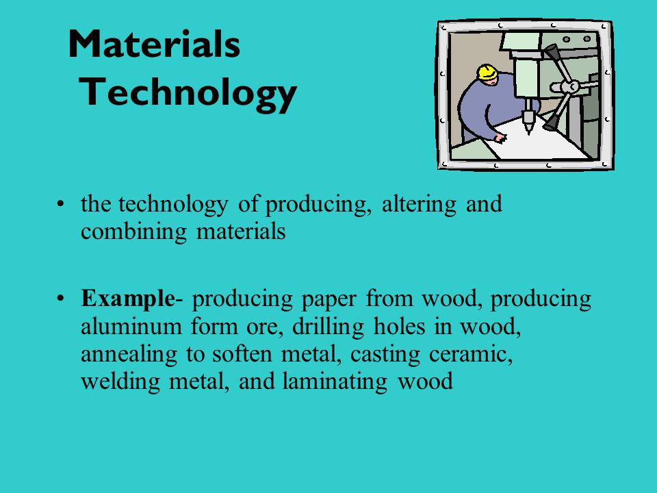 Materials Technology the technology of producing, altering and combining materials Example- producing paper from wood, producing aluminum form ore, dr
