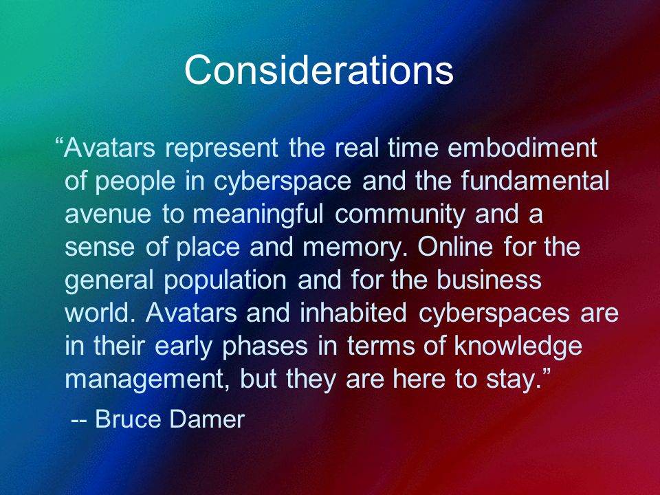 Considerations Avatars represent the real time embodiment of people in cyberspace and the fundamental avenue to meaningful community and a sense of place and memory.