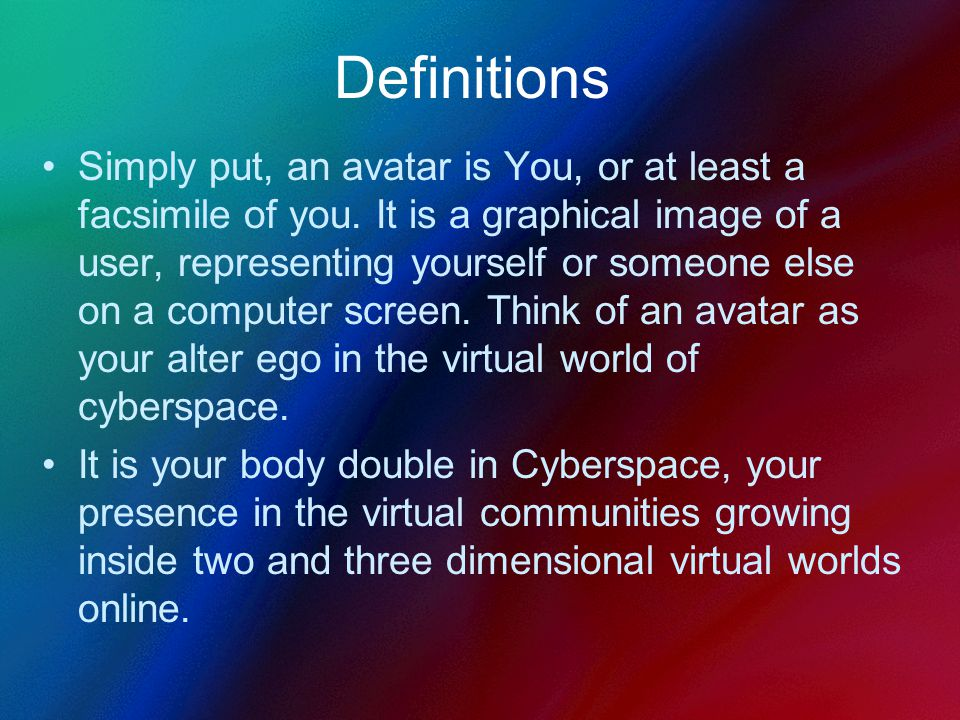 Definitions Simply put, an avatar is You, or at least a facsimile of you.