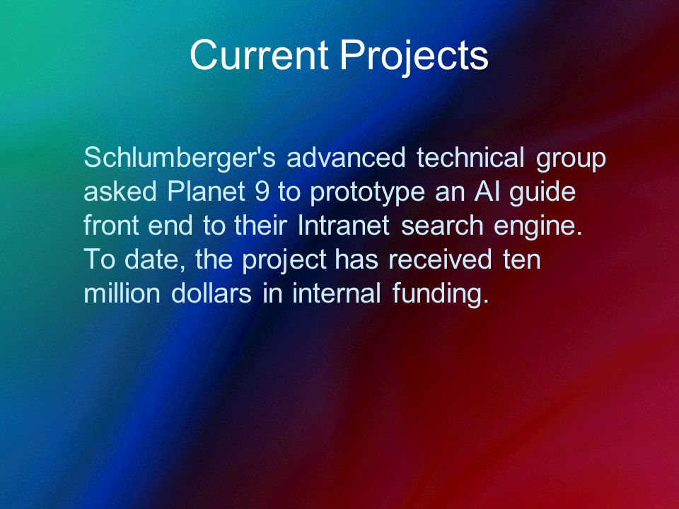 Current Projects Schlumberger s advanced technical group asked Planet 9 to prototype an AI guide front end to their Intranet search engine.