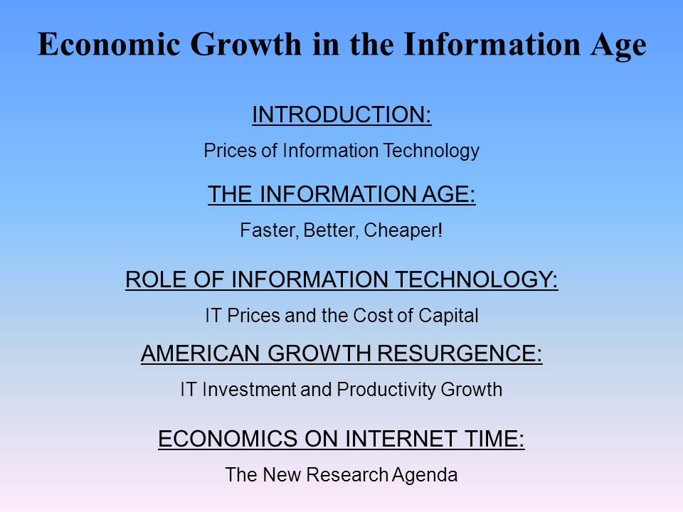 Economic Growth in the Information Age INTRODUCTION: Prices of Information Technology THE INFORMATION AGE: Faster, Better, Cheaper! ROLE OF INFORMATIO