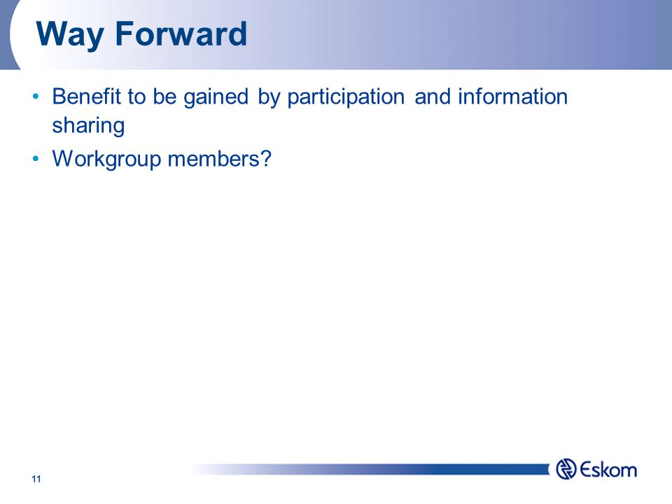 11 Way Forward Benefit to be gained by participation and information sharing Workgroup members