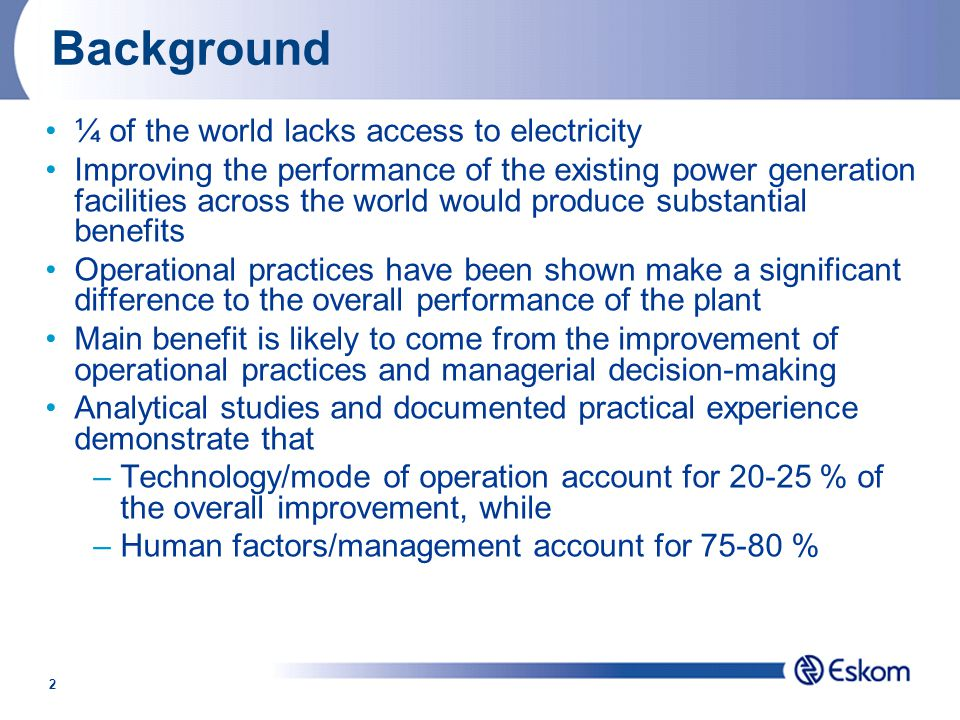 2 Background ¼ of the world lacks access to electricity Improving the performance of the existing power generation facilities across the world would produce substantial benefits Operational practices have been shown make a significant difference to the overall performance of the plant Main benefit is likely to come from the improvement of operational practices and managerial decision-making Analytical studies and documented practical experience demonstrate that –Technology/mode of operation account for 20-25 % of the overall improvement, while –Human factors/management account for 75-80 %