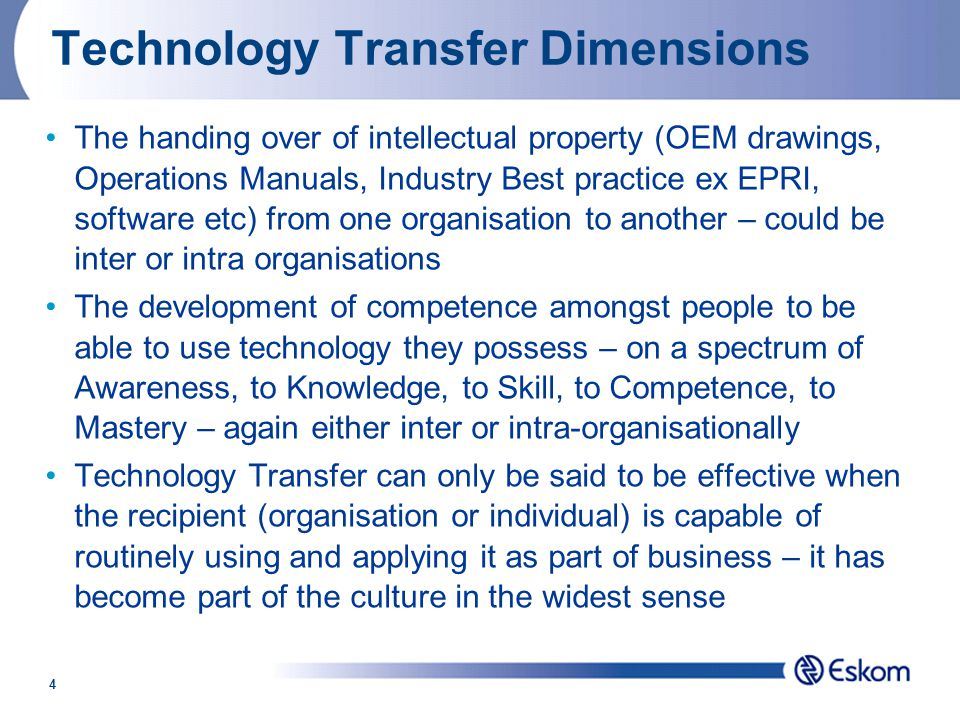 4 Technology Transfer Dimensions The handing over of intellectual property (OEM drawings, Operations Manuals, Industry Best practice ex EPRI, software etc) from one organisation to another – could be inter or intra organisations The development of competence amongst people to be able to use technology they possess – on a spectrum of Awareness, to Knowledge, to Skill, to Competence, to Mastery – again either inter or intra-organisationally Technology Transfer can only be said to be effective when the recipient (organisation or individual) is capable of routinely using and applying it as part of business – it has become part of the culture in the widest sense