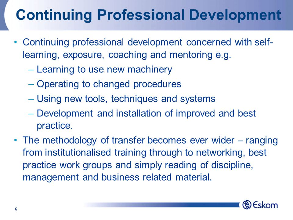 6 Continuing Professional Development Continuing professional development concerned with self- learning, exposure, coaching and mentoring e.g.