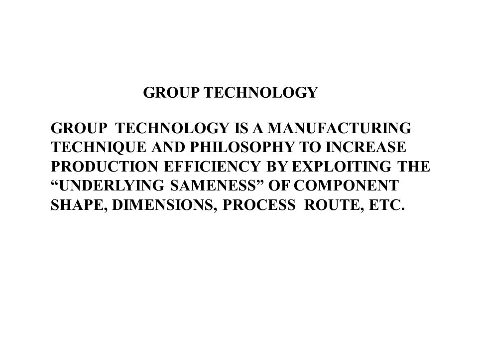 Group Technology is the realization that many problems are similar, and that by grouping similar problems, a single solution can be found to a set of problems thus saving time and effort.