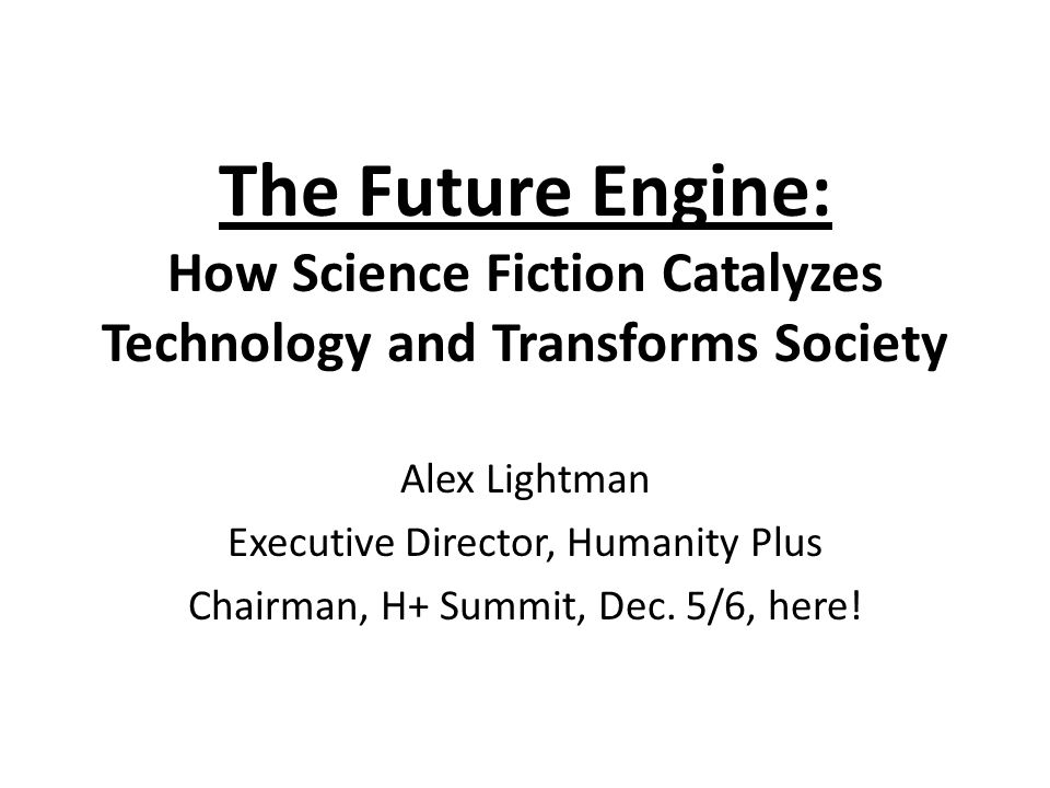 The Future Engine: How Science Fiction Catalyzes Technology and Transforms Society Alex Lightman Executive Director, Humanity Plus Chairman, H+ Summit, Dec.