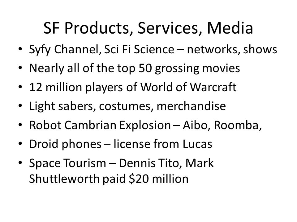 SF Products, Services, Media Syfy Channel, Sci Fi Science – networks, shows Nearly all of the top 50 grossing movies 12 million players of World of Warcraft Light sabers, costumes, merchandise Robot Cambrian Explosion – Aibo, Roomba, Droid phones – license from Lucas Space Tourism – Dennis Tito, Mark Shuttleworth paid $20 million