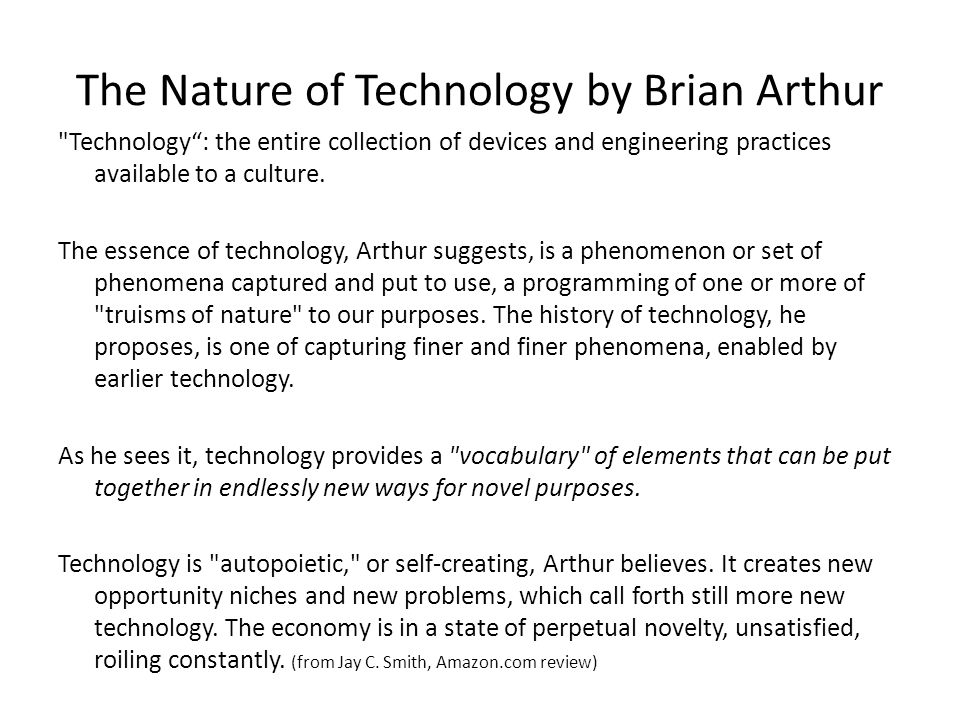 The Nature of Technology by Brian Arthur Technology: the entire collection of devices and engineering practices available to a culture.