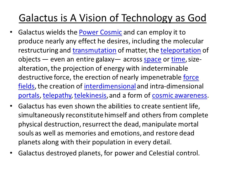 Galactus is A Vision of Technology as God Galactus wields the Power Cosmic and can employ it to produce nearly any effect he desires, including the molecular restructuring and transmutation of matter, the teleportation of objects even an entire galaxy across space or time, size- alteration, the projection of energy with indeterminable destructive force, the erection of nearly impenetrable force fields, the creation of interdimensional and intra-dimensional portals, telepathy, telekinesis, and a form of cosmic awareness.Power Cosmictransmutationteleportationspacetimeforce fieldsinterdimensional portalstelepathy telekinesiscosmic awareness Galactus has even shown the abilities to create sentient life, simultaneously reconstitute himself and others from complete physical destruction, resurrect the dead, manipulate mortal souls as well as memories and emotions, and restore dead planets along with their population in every detail.