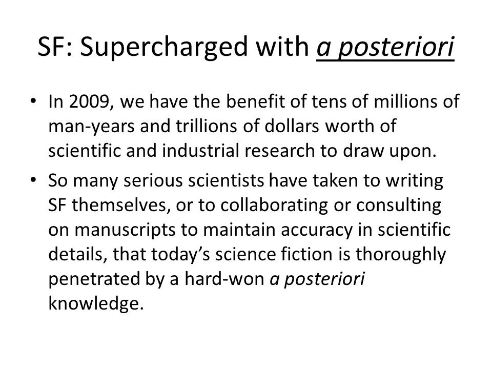 SF: Supercharged with a posteriori In 2009, we have the benefit of tens of millions of man-years and trillions of dollars worth of scientific and industrial research to draw upon.