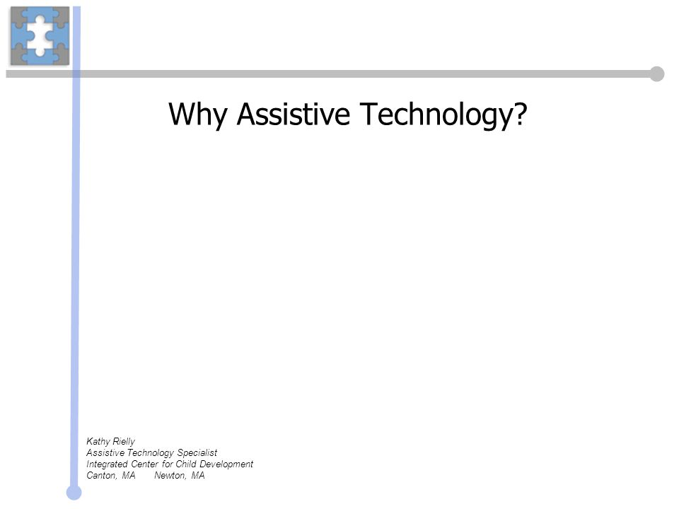 Assistive Technology devices and services help individuals with special needs: read work with numbers write use a computer study see hear communicate play remember