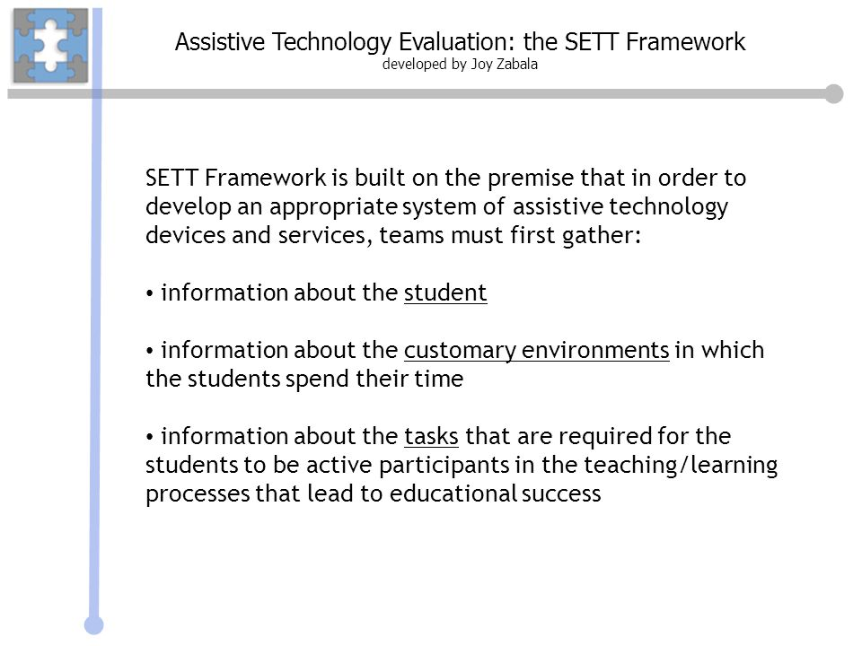 Assistive Technology Evaluation: the SETT Framework developed by Joy Zabala The Tasks Specific tasks in the students natural environments that address IEP goals, objectives Specific tasks required for active involvement in these environments The Tools Devices, services and strategies needed to help the student succeed Analyze info gathered on Student, Environments, and Tasks Is student unlikely to make progress toward goals without AT devices and services.