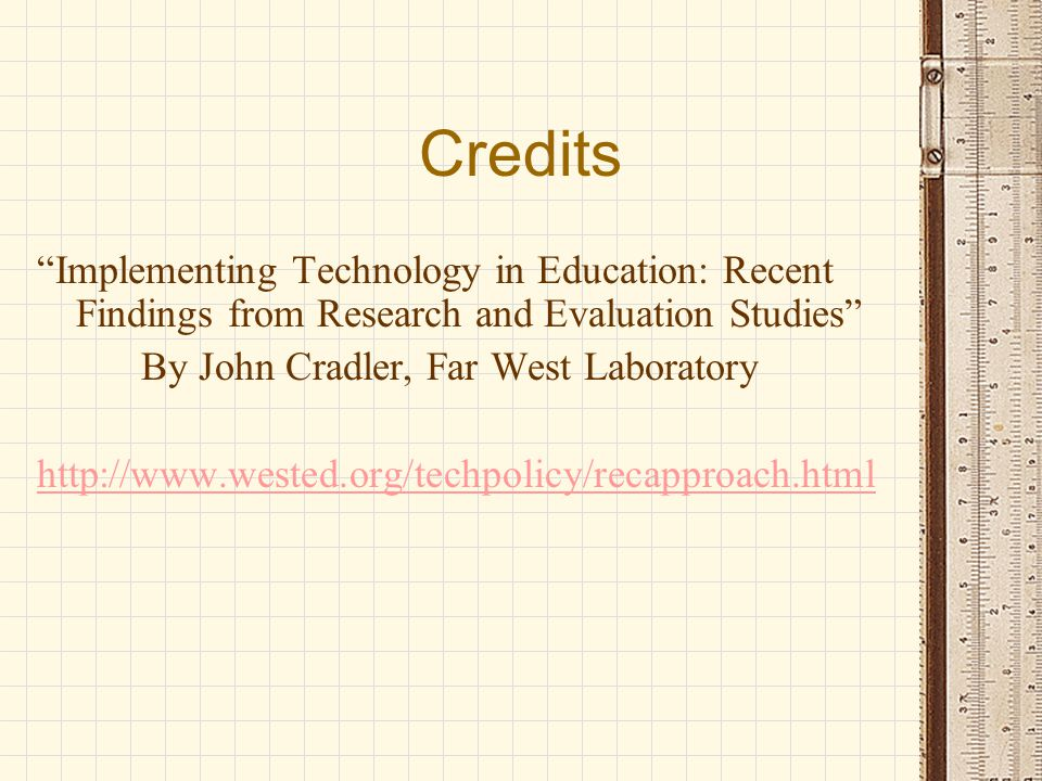 Credits Implementing Technology in Education: Recent Findings from Research and Evaluation Studies By John Cradler, Far West Laboratory http://www.wested.org/techpolicy/recapproach.html