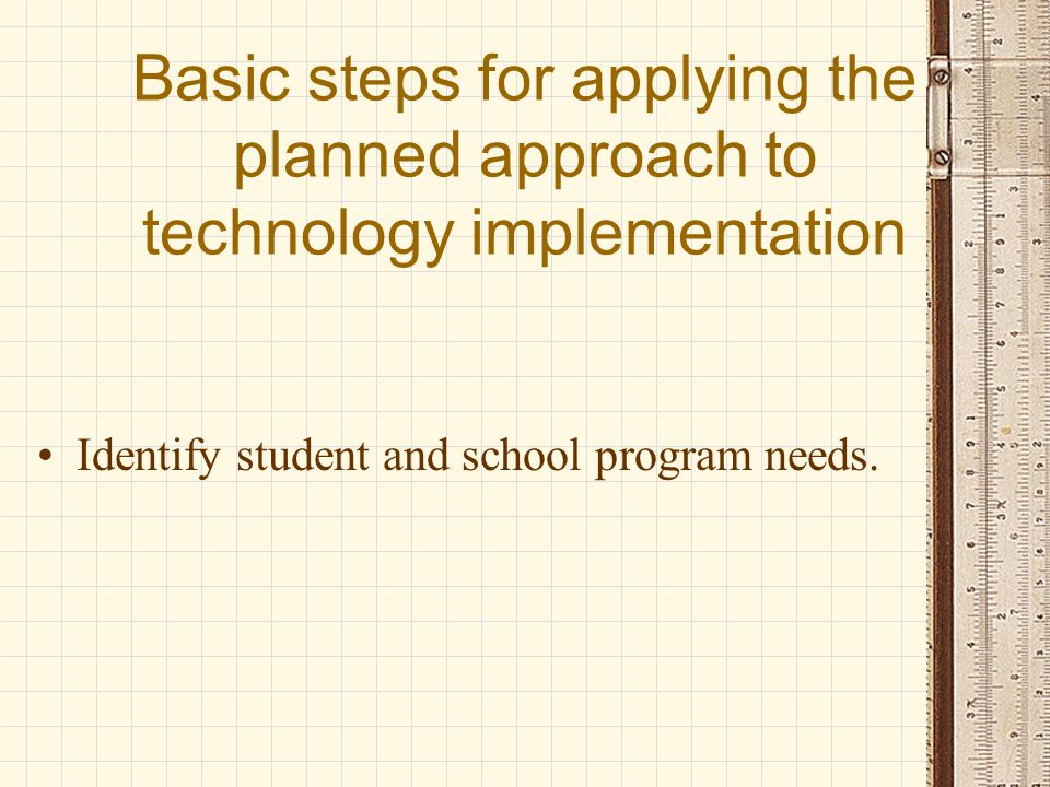 Basic steps for applying the planned approach to technology implementation Identify student and school program needs.