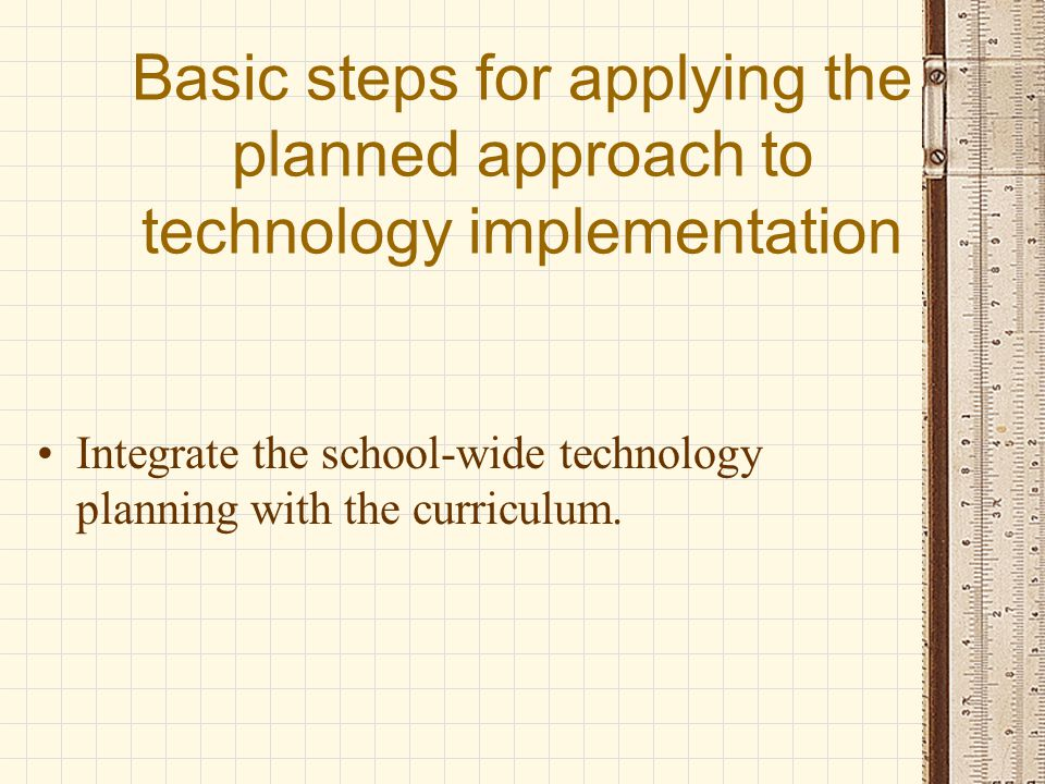 Basic steps for applying the planned approach to technology implementation A plan should describe school-wide objectives with related activities that describe how technology applications directly relate to instruction, curriculum enhancement, and the school program
