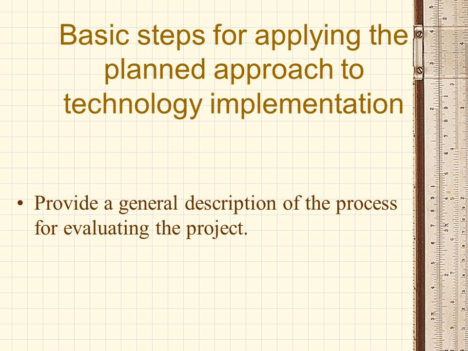Basic steps for applying the planned approach to technology implementation Provide a general description of the process for evaluating the project.