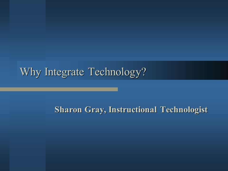 Why Integrate Technology Sharon Gray, Instructional Technologist
