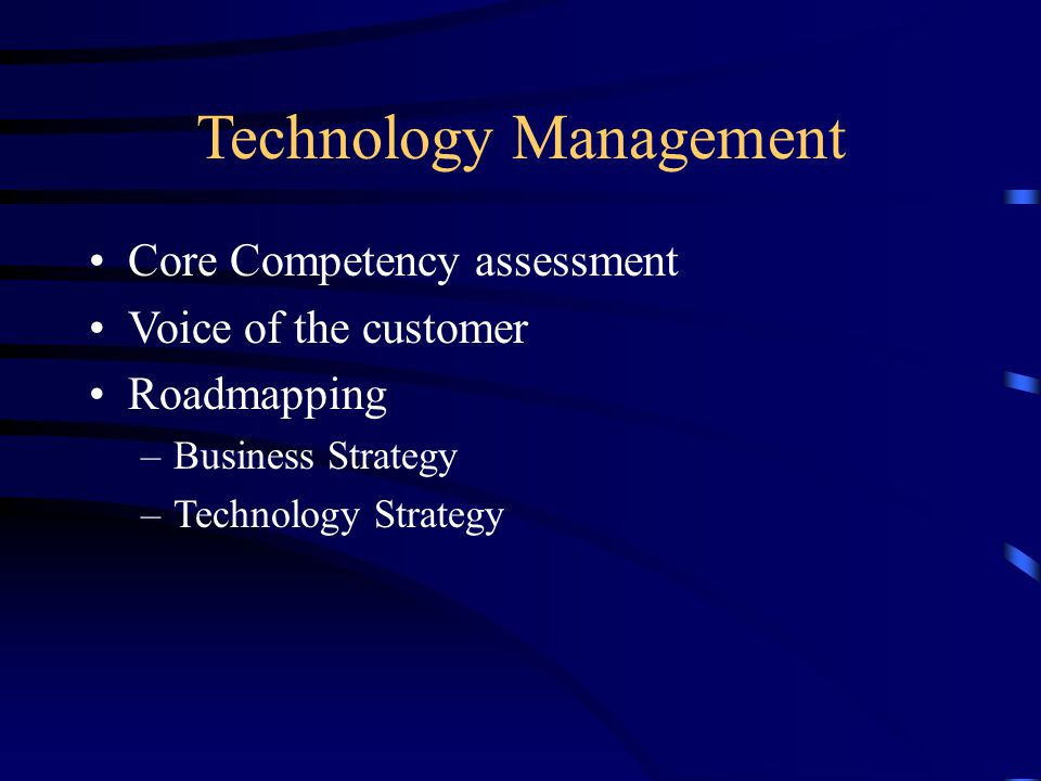 Technology Management Core Competency assessment Voice of the customer Roadmapping –Business Strategy –Technology Strategy