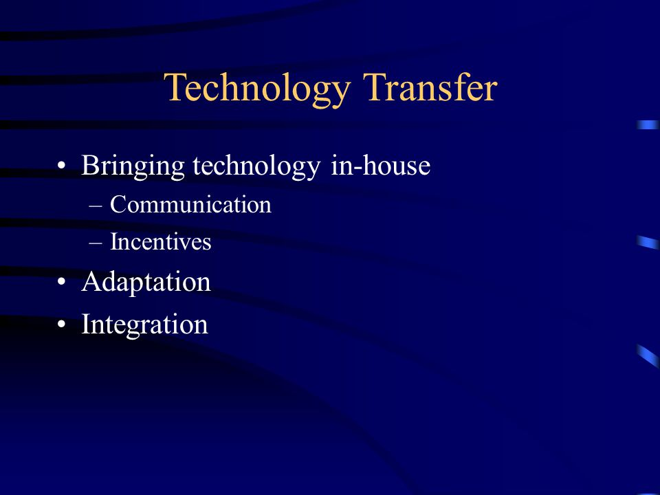 Technology Transfer Bringing technology in-house –Communication –Incentives Adaptation Integration