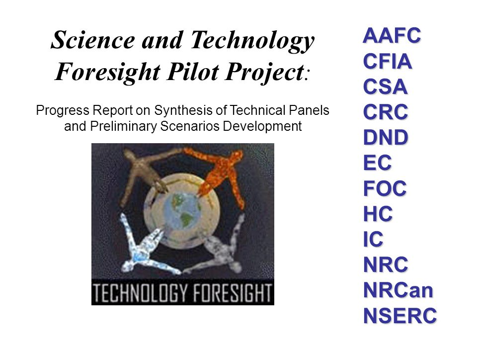 AAFC CFIA CSA CRC DND EC FOC HC IC NRC NRCan NSERC Science and Technology Foresight Pilot Project : Progress Report on Synthesis of Technical Panels a