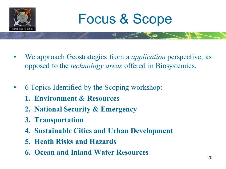20 Focus & Scope We approach Geostrategics from a application perspective, as opposed to the technology areas offered in Biosystemics. 6 Topics Identi