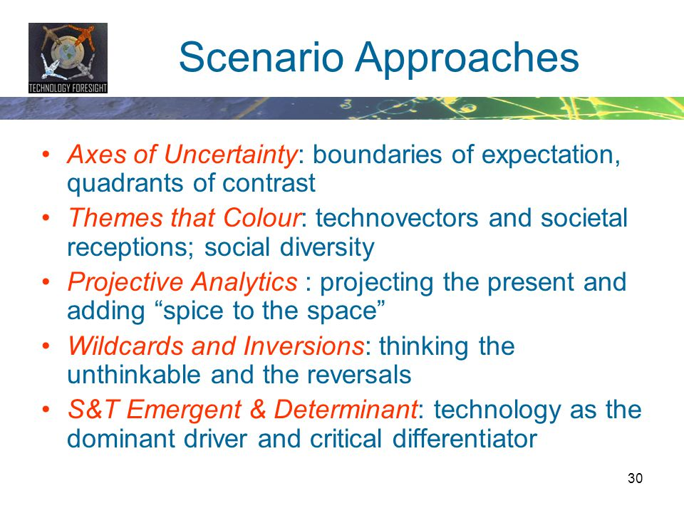 30 Scenario Approaches Axes of Uncertainty: boundaries of expectation, quadrants of contrast Themes that Colour: technovectors and societal receptions