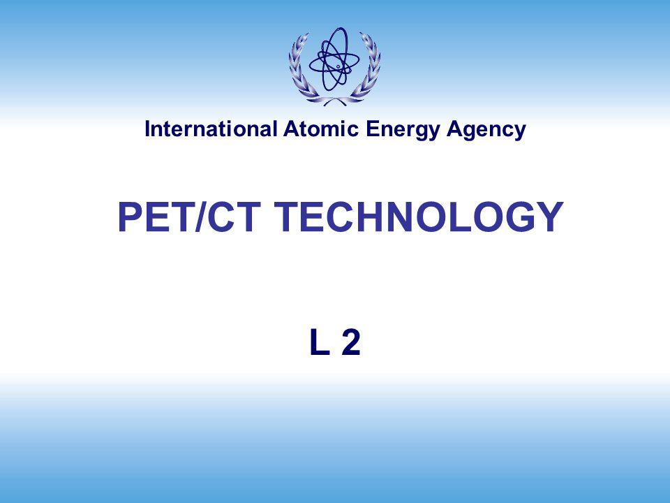 International Atomic Energy Agency L 2 PET/CT TECHNOLOGY