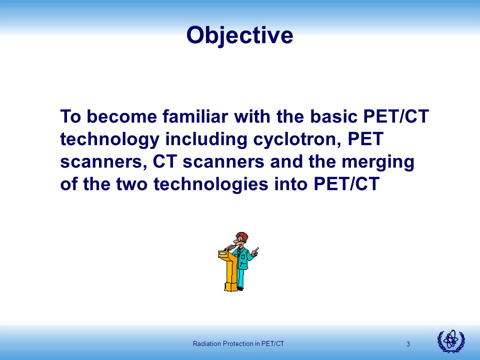 Radiation Protection in PET/CT 4 Cyclotrons PET scanners CT scanners PET/CT scanners Content