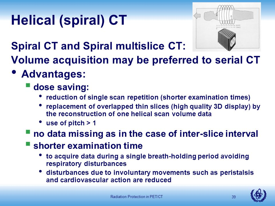 Radiation Protection in PET/CT 39 Helical (spiral) CT Spiral CT and Spiral multislice CT: Volume acquisition may be preferred to serial CT Advantages: